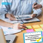 Πώς να δημιουργήσεις μια επιτυχημένη Personalized Marketing Strategy